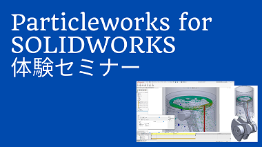 SOLIDWORKSアドイン流体解析ソフトウェア|Particleworks for SOLIDWORKS体験セミナー