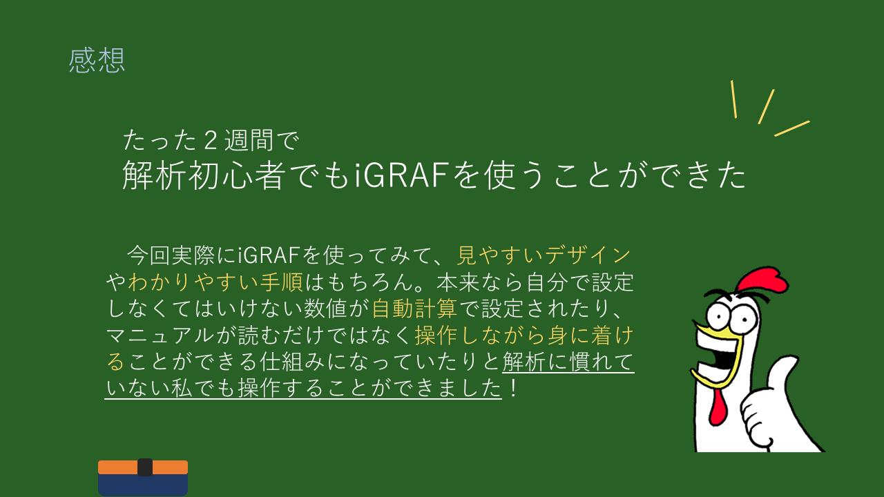 感想 たった2週間で 解析初心者でもiGRAFを使うことができた  今回実際にiGRAFを使ってみて、見やすいデザインやわかりやすい手順はもちろん。本来なら自分で設定しなくてはいけない数値が自動計算で設定されたり、マニュアルが読むだけではなく操作しながら身に着けることができる仕組みになっていたりと解析に慣れていない私でも操作することができました!