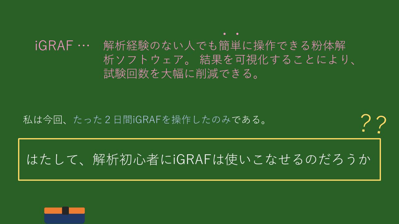 iGRAFとは・・・解析経験のない人でも簡単に操作できる粉体解析ソフトウェア。 結果を可視化することにより、試験回数を大幅に削減できる。 私は今回、たった2日間iGRAFを操作したのみである。はたして、解析初心者にiGRAFは使いこなせるのだろうか?