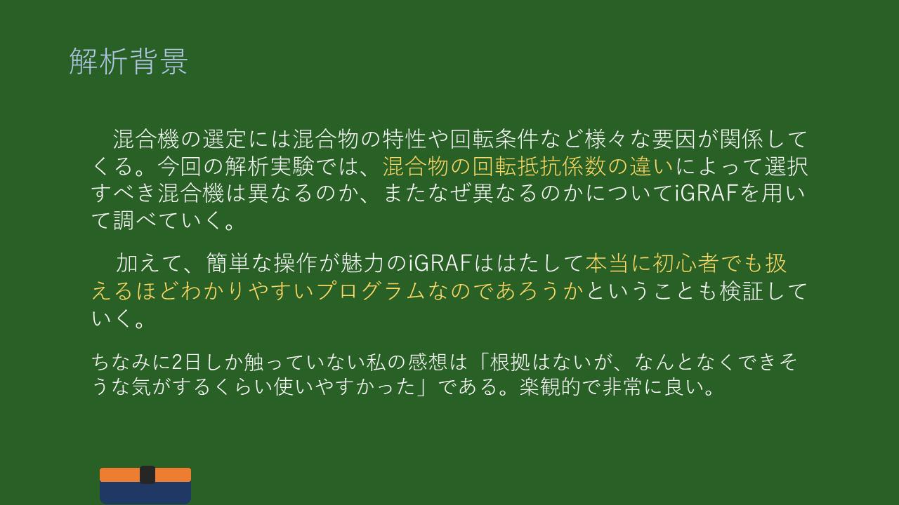 解析背景 混合機の選定には混合物の特性や回転条件など様々な要因が関係してくる。今回の解析実験では、混合物の回転抵抗係数の違いによって選択すべき混合機は異なるのか、またなぜ異なるのかについてiGRAFを用いて調べていく。  加えて、簡単な操作が魅力のiGRAFははたして本当に初心者でも扱えるほどわかりやすいプログラムなのであろうかということも検証していく。  ちなみに2日しか触っていない私の感想は「根拠はないが、なんとなくできそうな気がするくらい使いやすかった」である。楽観的で非常に良い。